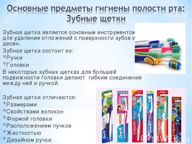 Зубная щетка является основным инструментом для удаления отложений с поверхности зубов и десен. Зубная щетка состоит из: Ручки Головки В некоторых зубных щетках для большей подвижности головки делают гибким соединение между ней и ручкой. Зубная щетк…