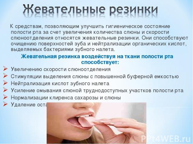 К средствам, позволяющим улучшить гигиеническое состояние полости рта за счет увеличения количества слюны и скорости слюноотделения относятся жевательные резинки. Они способствуют очищению поверхностей зуба и нейтрализации органических кислот, выдел…