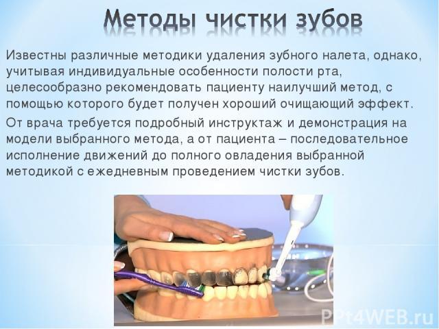 Известны различные методики удаления зубного налета, однако, учитывая индивидуальные особенности полости рта, целесообразно рекомендовать пациенту наилучший метод, с помощью которого будет получен хороший очищающий эффект. От врача требуется подробн…