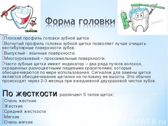 Различают: Плоский профиль головки зубной щетки Вогнутый профиль головки зубной щетки позволяет лучше очищать вестибулярные поверхности зубов. Выпуклый - язычные поверхности. Многоуровневый – проксимальные поверхности. Часто зубные щетки имеют индик…