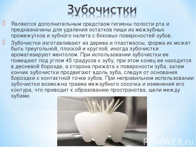 Являются дополнительным средством гигиены полости рта и предназначены для удаления остатков пищи из межзубных промежутков и зубного налета с боковых поверхностей зубов. Зубочистки изготавливают из дерева и пластмассы, форма их может быть треугольной…