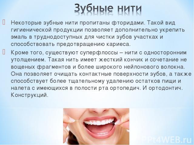 Некоторые зубные нити пропитаны фторидами. Такой вид гигиенической продукции позволяет дополнительно укрепить эмаль в труднодоступных для чистки зубов участках и способствовать предотвращению кариеса. Кроме того, существуют суперфлоссы – нити с одно…