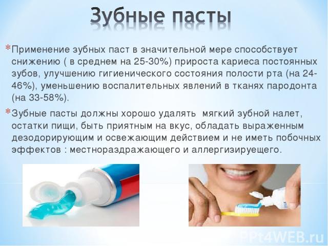 Применение зубных паст в значительной мере способствует снижению ( в среднем на 25-30%) прироста кариеса постоянных зубов, улучшению гигиенического состояния полости рта (на 24-46%), уменьшению воспалительных явлений в тканях пародонта (на 33-58%). …
