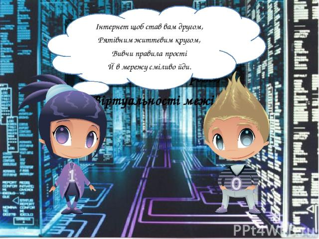 І розкажуть вони вам, Як поводитися там – На просторах мережі, Віртуальності межі: Інтернет щоб став вам другом, Рятівним життєвим кругом, Вивчи правила прості Й в мережу сміливо йди.