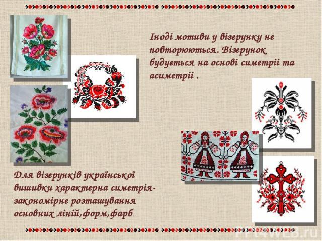 Для візерунків української вишивки характерна симетрія-закономірне розташування основних ліній,форм,фарб. Іноді мотиви у візерунку не повторюються. Візерунок будується на основі симетріі та асиметріі .