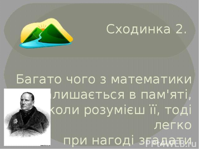 Сходинка 2. Багато чого з математики не залишається в пам'яті, але коли розумієш її, тоді легко при нагоді згадати призабуте М. В. Остроградський