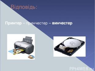 Відповідь: Принтер – принчестер – винчестер