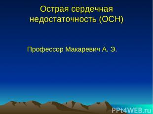 Острая сердечная недостаточность (ОСН) Профессор Макаревич А. Э.