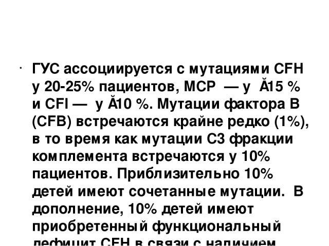 ГУС ассоциируется с мутациями CFH у 20-25% пациентов, MCP — у ≈15 % и CFI — у ≈10 %. Мутации фактора В (CFB) встречаются крайне редко (1%), в то время как мутации C3 фракции комплемента встречаются у 10% пациентов. Приблизительно 10% детей имеют …