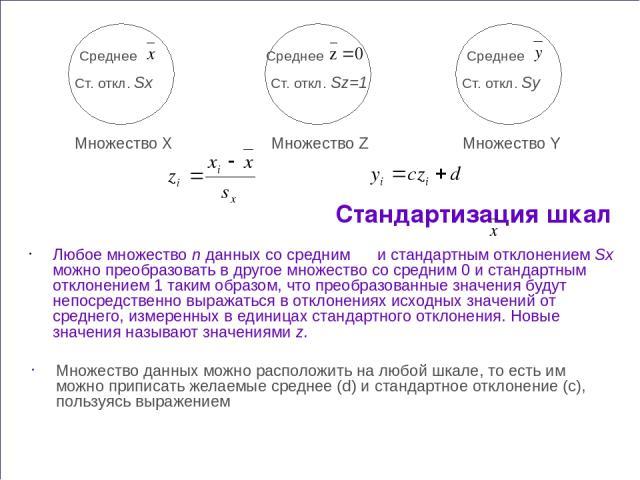 Стандартизация шкал Любое множество n данных со средним и стандартным отклонением Sx можно преобразовать в другое множество со средним 0 и стандартным отклонением 1 таким образом, что преобразованные значения будут непосредственно выражаться в откло…