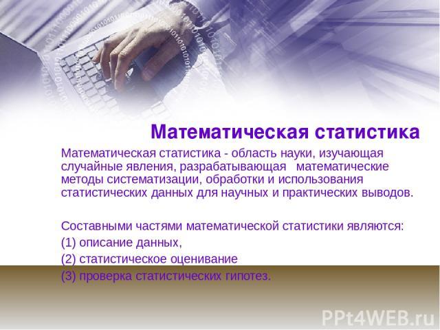 Математическая статистика Математическая статистика - область науки, изучающая случайные явления, разрабатывающая математические методы систематизации, обработки и использования статистических данных для научных и практических выводов. Составными ч…