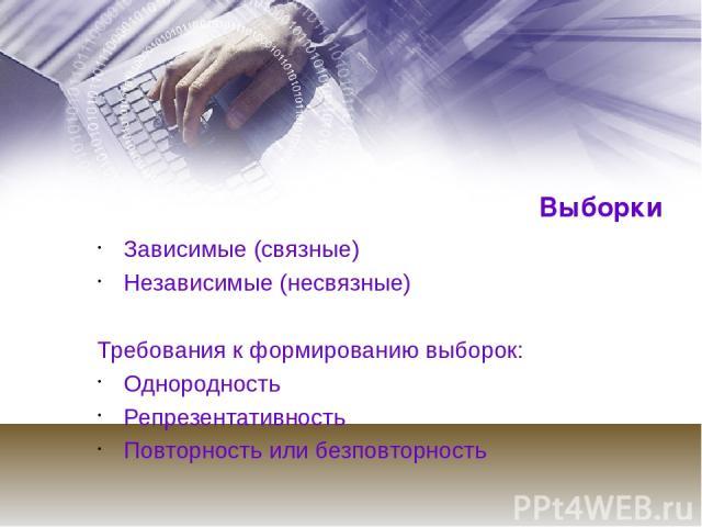 Выборки Зависимые (связные) Независимые (несвязные) Требования к формированию выборок: Однородность Репрезентативность Повторность или безповторность