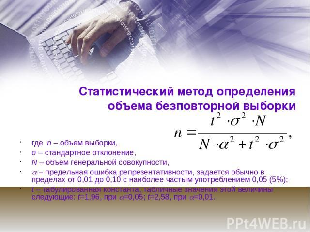 Статистический метод определения объема безповторной выборки где n – объем выборки, σ – стандартное отклонение, N – объем генеральной совокупности, – предельная ошибка репрезентативности, задается обычно в пределах от 0,01 до 0,10 с наиболее частым …