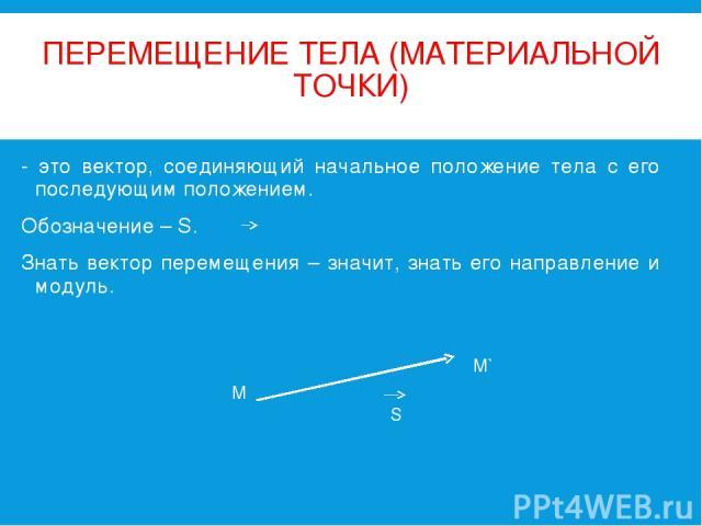 ПЕРЕМЕЩЕНИЕ ТЕЛА (МАТЕРИАЛЬНОЙ ТОЧКИ) - это вектор, соединяющий начальное положение тела с его последующим положением. Обозначение – S. Знать вектор перемещения – значит, знать его направление и модуль.