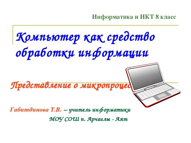 Компьютер как средство обработки информации Представление о микропроцессоре Габитдинова Т.В. – учитель информатики МОУ СОШ п. Арчаглы - Аят Информатика и ИКТ 8 класс