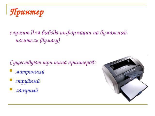 Принтер служит для вывода информации на бумажный носитель (бумагу) Существуют три типа принтеров: матричный струйный лазерный