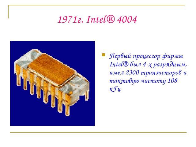 1971г. Intel® 4004 Первый процессор фирмы Intel® был 4-х разрядным, имел 2300 транзисторов и тактовую частоту 108 кГц