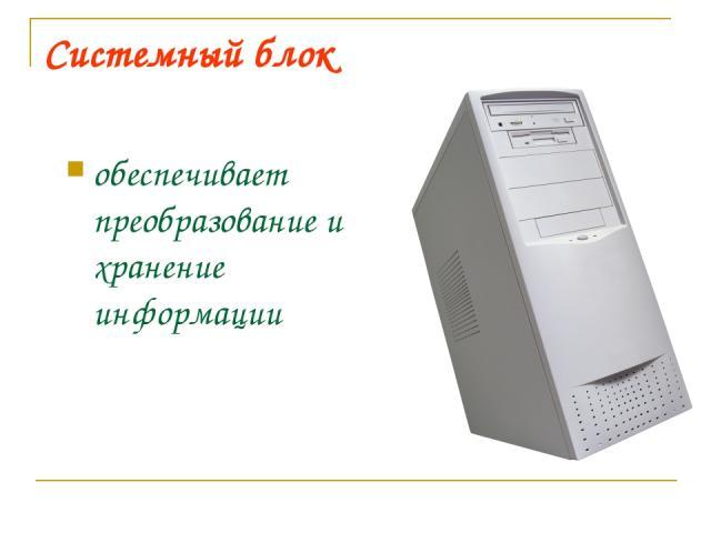 Системный блок обеспечивает преобразование и хранение информации