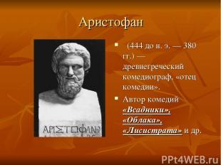 Аристофан (444 до н. э.— 380 гг.)— древнегреческий комедиограф, «отец комедии»