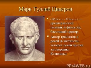 Марк Туллий Цицерон (106 до н. э. - 43 до н. э.,)— древнеримский политик и фило
