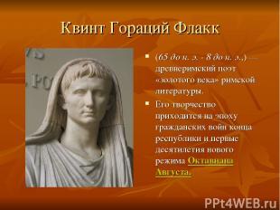 Квинт Гораций Флакк (65 до н. э. - 8 до н. э.,)— древнеримский поэт «золотого в