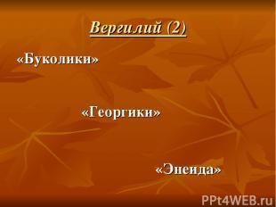 Вергилий (2) «Буколики» «Георгики» «Энеида»
