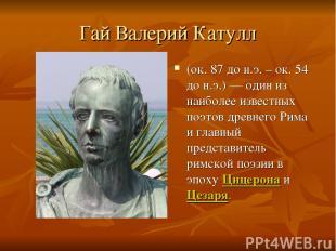 Гай Валерий Катулл (ок. 87 до н.э. – ок. 54 до н.э.) — один из наиболее известны