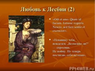 Любовь к Лесбии (2) «Odi et amo. Quare id faciam, fortasse requiris. Nescio, sed