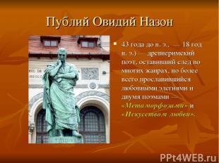 Публий Овидий Назон 43 года дон.э., — 18 год н.э.)— древнеримский поэт, ост