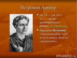 Петроний Арбитр ок. 14 — ум. 66 г. н.э.— автор древнеримского романа «Сатирикон