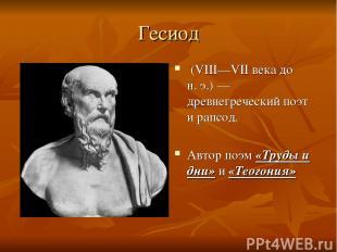 Гесиод (VIII—VII века до н.э.)— древнегреческий поэт и рапсод. Автор поэм «Тру