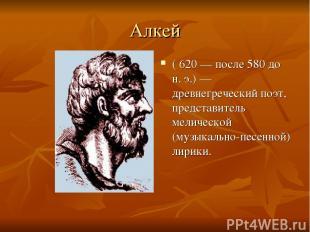 Алкей ( 620— после 580 до н. э.)— древнегреческий поэт, представитель мелическ
