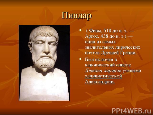 Пиндар ( Фивы, 518 дон.э.— Аргос, 438 дон.э.) — один из самых значительных лирических поэтов Древней Греции. Был включен в канонический список Девяти лириков учеными эллинистической Александрии.
