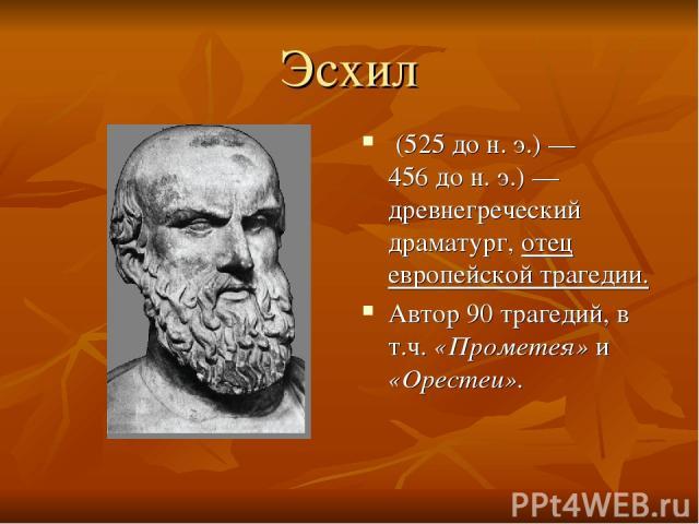 Эсхил (525дон.э.) — 456дон.э.)— древнегреческий драматург, отец европейской трагедии. Автор 90 трагедий, в т.ч. «Прометея» и «Орестеи».
