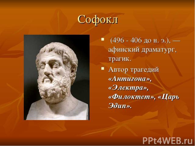 Софокл (496 - 406 дон.э.),— афинский драматург, трагик. Автор трагедий «Антигона», «Электра», «Филоктет», «Царь Эдип».