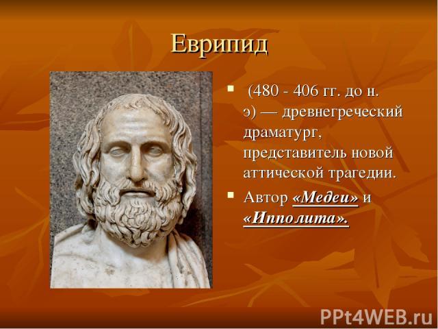 Еврипид (480 - 406 гг. до н. э)— древнегреческий драматург, представитель новой аттической трагедии. Автор «Медеи» и «Ипполита».