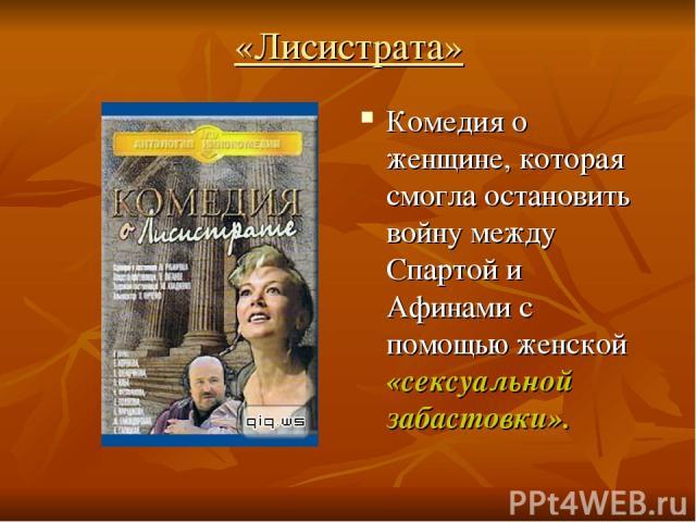 «Лисистрата» Комедия о женщине, которая смогла остановить войну между Спартой и Афинами с помощью женской «сексуальной забастовки».