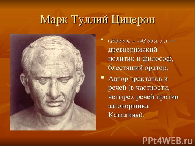 Марк Туллий Цицерон (106 до н. э. - 43 до н. э.,)— древнеримский политик и философ, блестящий оратор. Автор трактатов и речей (в частности, четырех речей против заговорщика Катилины).