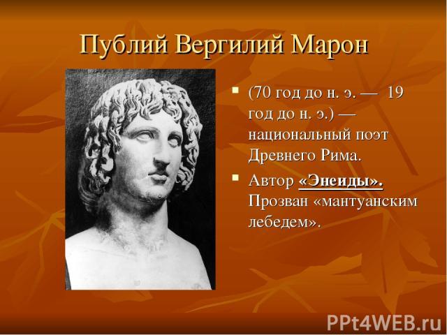 Публий Вергилий Марон (70 год до н. э.— 19 год до н. э.)— национальный поэт Древнего Рима. Автор «Энеиды». Прозван «мантуанским лебедем».