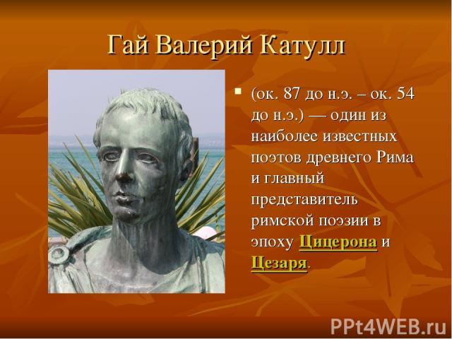 Гай Валерий Катулл (ок. 87 до н.э. – ок. 54 до н.э.) — один из наиболее известных поэтов древнего Рима и главный представитель римской поэзии в эпоху Цицерона и Цезаря.