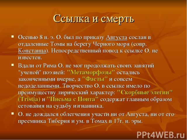 Ссылка и смерть Осенью 8 н. э. О. был по приказу Августа сослан в отдаленные Томы на берегу Черного моря (совр. Констанца). Непосредственный повод к ссылке О. не известен. Вдали от Рима О. не мог продолжать своих занятий