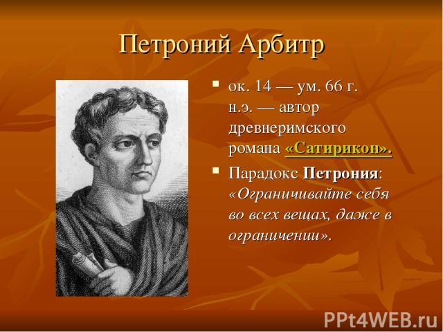 Петроний Арбитр ок. 14 — ум. 66 г. н.э.— автор древнеримского романа «Сатирикон». Парадокс Петрония: «Ограничивайте себя во всех вещах, даже в ограничении».