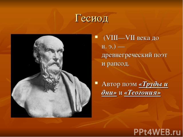 Гесиод (VIII—VII века до н.э.)— древнегреческий поэт и рапсод. Автор поэм «Труды и дни» и «Теогония»