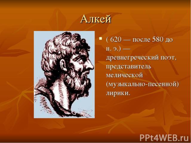 Алкей ( 620— после 580 до н. э.)— древнегреческий поэт, представитель мелической (музыкально-песенной) лирики.