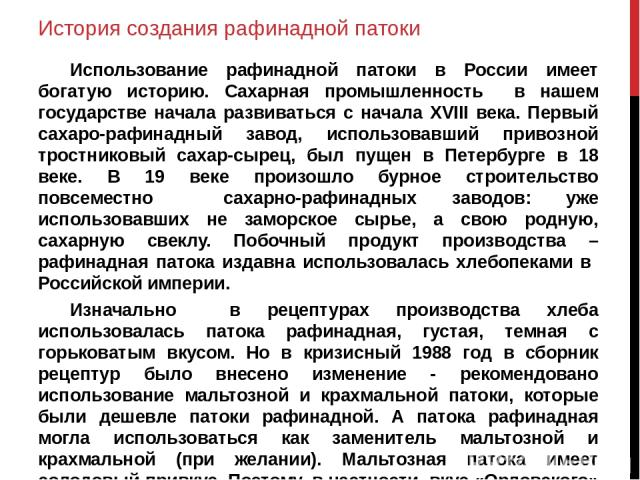 История создания рафинадной патоки Использование рафинадной патоки в России имеет богатую историю. Сахарная промышленность в нашем государстве начала развиваться с начала XVIII века. Первый сахаро-рафинадный завод, использовавший привозной тростнико…