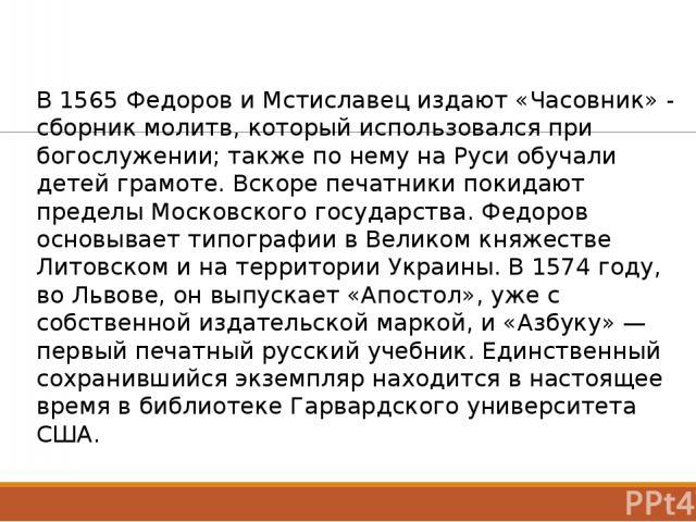 В 1565 Федоров и Мстиславец издают «Часовник» - сборник молитв, который использовался при богослужении; также по нему на Руси обучали детей грамоте. Вскоре печатники покидают пределы Московского государства. Федоров основывает типографии в Великом к…
