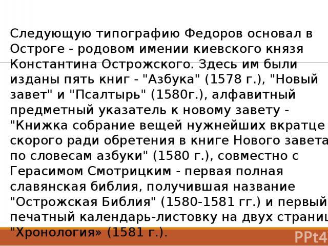 Следующую типографию Федоров основал в Остроге - родовом имении киевского князя Константина Острожского. Здесь им были изданы пять книг -