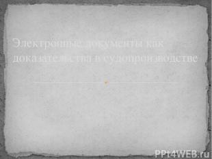 Электронные документы как доказательства в судопроизводстве