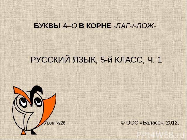 БУКВЫ А–О В КОРНЕ -ЛАГ-/-ЛОЖ- РУССКИЙ ЯЗЫК, 5-й КЛАСС, Ч. 1 Урок №26 © ООО «Баласс», 2012.