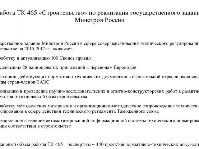 Работа ТК 465 «Строительство» по реализации государственного задания Минстроя России Государственное задание Минстроя России в сфере совершенствования технического регулирования в строительстве на 2015-2017 гг. включает: разработку и актуализацию 10…